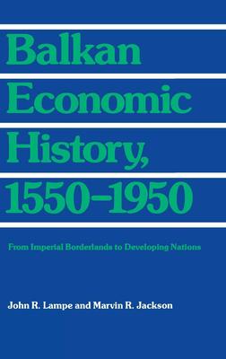 Balkan Economic History, 1550-1950 - Lampe, John R, Professor