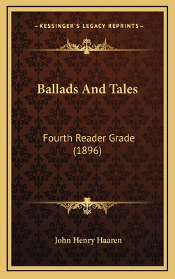 Ballads and Tales Ballads and Tales: Fourth Reader Grade (1896) Fourth Reader Grade (1896) - Haaren, John H (Editor)