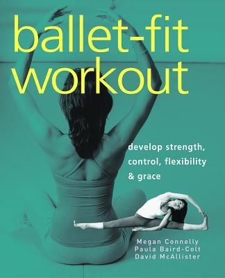 Ballet-Fit Workout: Develop Strength, Control, Flexibility & Grace - Connelly, Megan, and Baird-Colt, Paula, and McAllister, David