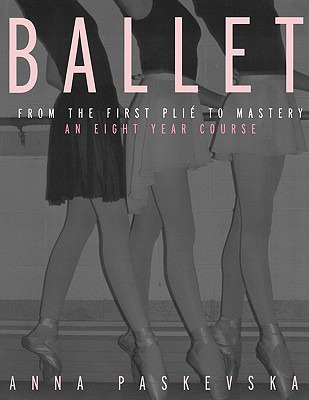 Ballet: From the First Plie to Mastery: An Eight-Year Course - Paskevska, Anna