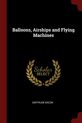 Balloons, Airships and Flying Machines - Bacon, Gertrude