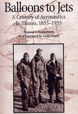 Balloons to Jets: A Century of Aeronautics in Illinois, 1855-1955 - Scamehorn, H Lee