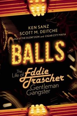 Balls: The Life of Eddie Trascher, Gentleman Gangster - Sanz, Ken, and Deitche, Scott M