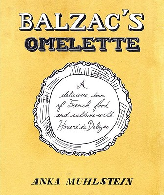 Balzac's Omelette: A Delicious Tour of French Food and Culture with Honore'de Balzac - Muhlstein, Anka, and Hunter, Adriana (Translated by)