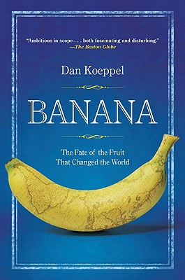 Banana: The Fate of the Fruit That Changed the World - Koeppel, Dan, Mr.