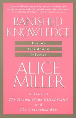 Banished Knowledge: Facing Childhood Injuries - Miller, Alice