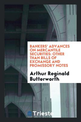 Bankers' Advances on Mercantile Securities: Other Than Bills of Exchange and Promissory Notes - Butterworth, Arthur Reginald
