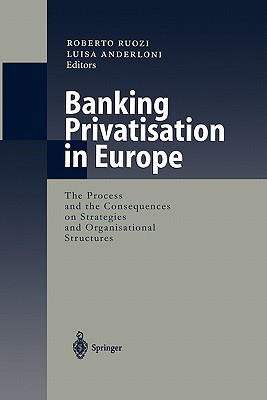 Banking Privatisation in Europe: The Process and the Consequences on Strategies and Organisational Structures - Ruozi, Roberto (Editor), and Anderloni, Luisa (Editor)