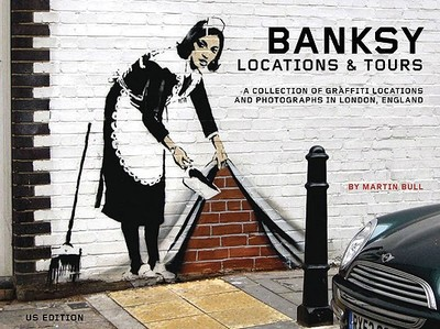 Banksy Locations & Tours: A Collection of Graffiti Locations and Photographs in London, England - Bull, Martin