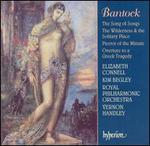 Bantock: The Song of Songs; The Wilderness and the Lositary Place; Pierrot of the Minute; Overture to a Greek Tragedy