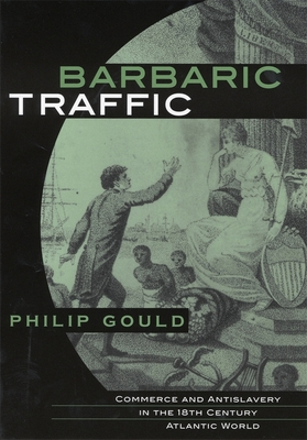 Barbaric Traffic: Commerce and Antislavery in the Eighteenth-Century Atlantic World - Gould, Philip
