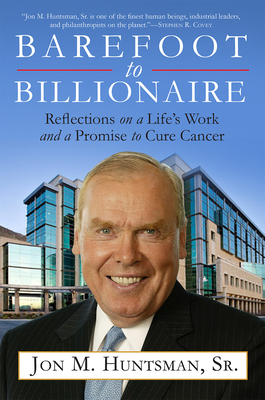 Barefoot to Billionaire: Reflections on a Life's Work and a Promise to Cure Cancer - Huntsman, Jon, Governor
