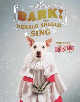 Bark! the Herald Angels Sing: The Dogs of Christmas - Thorpe, Peter