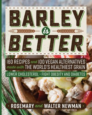 Barley Is Better: 160 Recipes and 100 Vegan Alternatives Made with the World's Healthiest Grain - Newman, Rosemary K, and Newman, C Walter