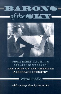 Barons of the Sky: From Early Flight to Strategic Warfare: The Story of the American Aerospace Industry - Biddle, Wayne, Mr.