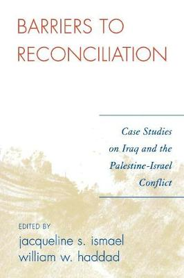 Barriers to Reconciliation: Case Studies on Iraq and the Palestine-Israel Conflict - Ismael, Jacqueline S (Editor), and Haddad, William W (Editor)