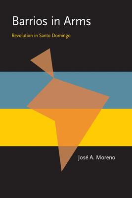 Barrios in Arms: Revolution in Santo Domingo - Moreno, Jose A