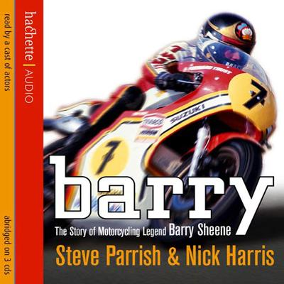 Barry: The Story of Motorcycling Legend, Barry Sheene - Parrish, Steve, and Harris, Nick, and A cast of actors (Read by)