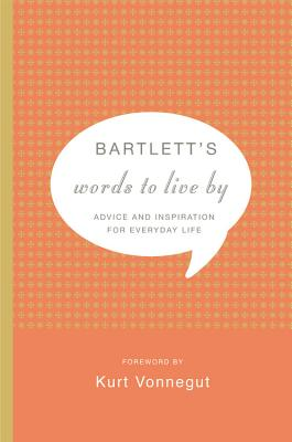 Bartlett's Words to Live by: Advice and Inspiration for Everyday Life - Bartlett, John, and Vonnegut, Kurt, Jr. (Foreword by)