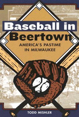 Baseball in Beertown: America's Pastime in Milwaukee - Mishler, Todd