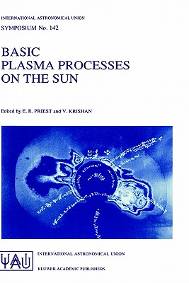 Basic Plasma Processes on the Sun: Proceedings of the 142th Symposium of the International Astronomical Union Held in Bangalore, India, December 1-5, 1989 - Priest, E R (Editor), and Krishan, Vinod, Dr. (Editor)