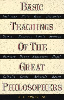 Basic Teachings of the Great Philosophers: A Survey of Their Basic Ideas - Frost, S E