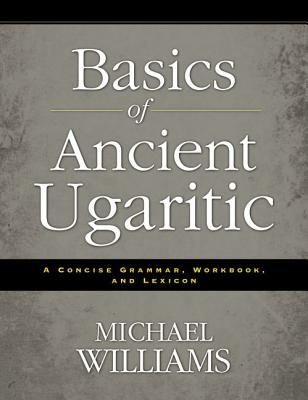 Basics of Ancient Ugaritic: A Concise Grammar, Workbook, and Lexicon - Williams, Michael