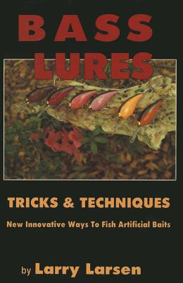Bass Lures Trick & Techniques: New, Innovative Ways to Fish Artificial Baits - Larsen, Larry, Dr.