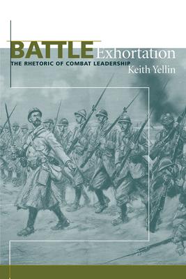 Battle Exhortation: The Rhetoric of Combat Leadership - Yellin, Keith