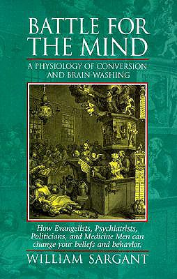 Battle for the Mind: A Physiology of Conversion and Brainwashing - How Evangelists, Psychiatrists, Politicians, and Medicine Men Can Change Your Beliefs and Behavior - Sargant, William