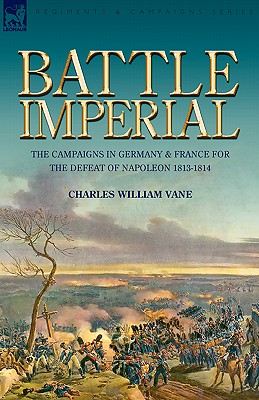 Battle Imperial: the Campaigns in Germany & France for the Defeat of Napoleon 1813-1814 - Vane, Charles William