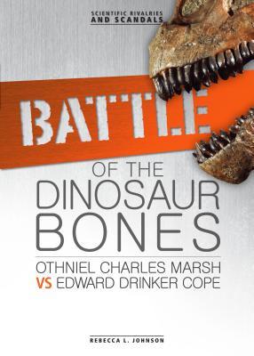 Battle of the Dinosaur Bones: Othniel Charles Marsh vs Edward Drinker Cope - Johnson, Rebecca L