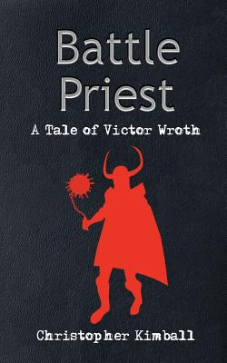 Battle Priest: A Tale of Victor Wroth - Kimball, Christopher