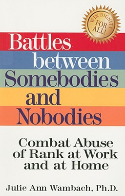 Battles Between Somebodies and Nobodies: Stop Abuse of Rank at Work and at Home - Wambach, Julie Ann, and Fuller, Robert W (Foreword by)