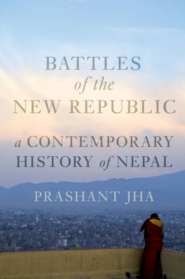 Battles of the New Republic: A Contemporary History of Nepal - Jha, Prashant