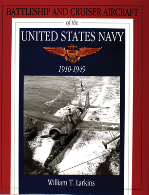 Battleship and Cruiser Aircraft of the United States Navy 1910-1949 - Larkins, William T