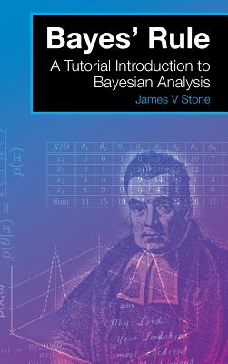 Bayes' Rule: A Tutorial Introduction to Bayesian Analysis - Stone, James V, Dr.