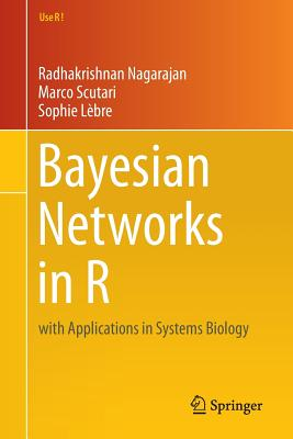Bayesian Networks in R: With Applications in Systems Biology - Nagarajan, Radhakrishnan, and Scutari, Marco, and Lebre, Sophie