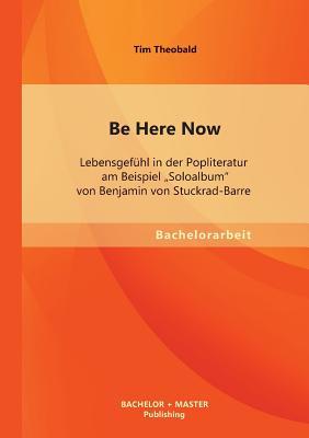 """Be Here Now: Lebensgefuhl in Der Popliteratur Am Beispiel """"Soloalbum"""" Von Benjamin Von Stuckrad-Barre - Theobald, Tim"""