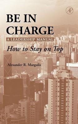 Be in Charge: A Leadership Manual: How to Stay on Top - Margulis, Alexander R