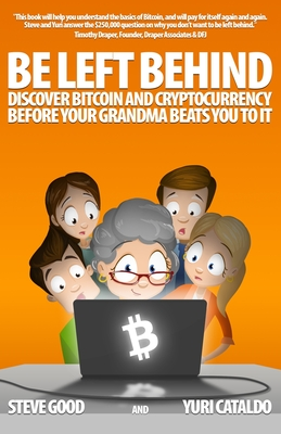Be Left Behind: Discover Bitcoin and Cryptocurrency Before Your Grandma Beats You to It - Cataldo, Yuri, and Good, Steve