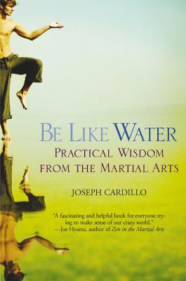 Be Like Water: Practical Wisdom from the Martial Arts - Cardillo, Joseph