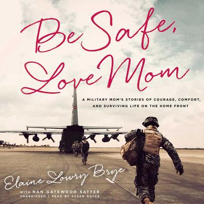 Be Safe, Love Mom: A Military Mom's Stories of Courage, Comfort, and Surviving Life on the Home Front - Brye, Elaine Lowry, and Satter, Nan Gatewood (Contributions by), and Boyce, Susan (Read by)