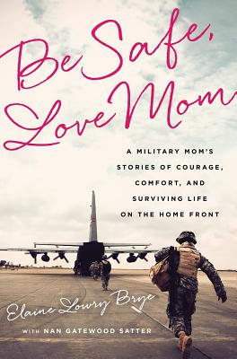 Be Safe, Love Mom: A Military Mom's Stories of Courage, Comfort, and Surviving Life on the Home Front - Brye, Elaine Lowry, and Satter, Nan Gatewood
