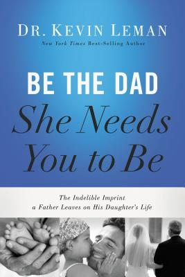 Be the Dad She Needs You to Be: The Indelible Imprint a Father Leaves on His Daughter's Life - Leman, Kevin, Dr.
