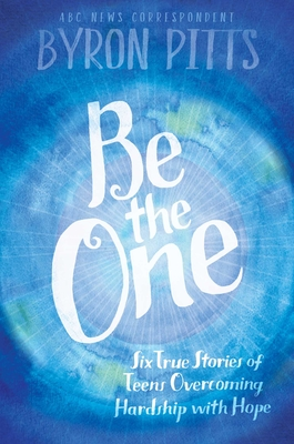 Be the One: Six True Stories of Teens Overcoming Hardship with Hope - Pitts, Byron