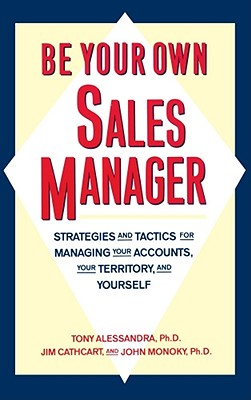 Be Your Own Sales Manager: Strategies and Tactics for Managing Your Accounts, Your Territory, and Yourself - Alessandra, Tony, Ph.D., and Cathcart, Jim, and Monoky, John