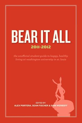 Bear It All 2011-2012: The Unofficial Student Guide to Happy, Healthy Living at Washington University (in St. Louis) - Portera, Alex, and Fischer, Sean, and Werboff, Sam