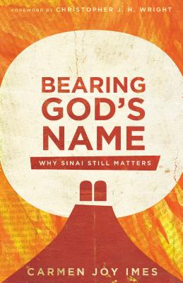 Bearing God's Name: Why Sinai Still Matters - Imes, Carmen Joy, and Wright, Christopher J H (Foreword by)