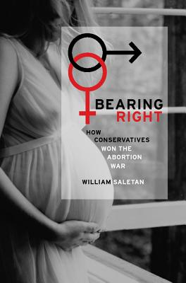 Bearing Right: How Conservatives Won the Abortion War - Saletan, William